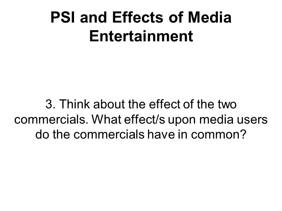 PSI and Effects of Media Entertainment 3. Think about the effect of the two commercials. What effect/s upon media users do the commercials have in com