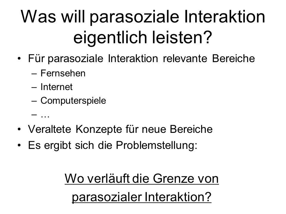 Was will parasoziale Interaktion eigentlich leisten? Für parasoziale Interaktion relevante Bereiche –Fernsehen –Internet –Computerspiele –… Veraltete