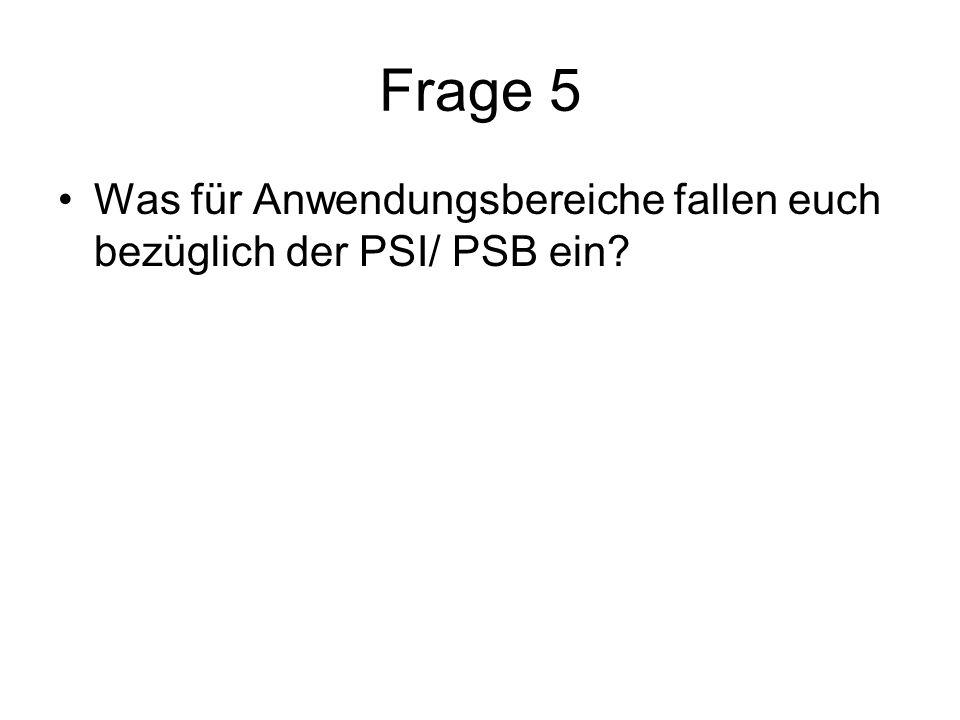 Frage 5 Was für Anwendungsbereiche fallen euch bezüglich der PSI/ PSB ein?