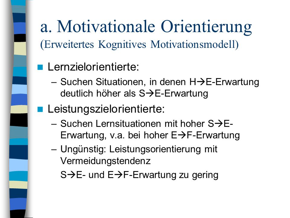 Lernzielorientierte: –Suchen Situationen, in denen H E-Erwartung deutlich höher als S E-Erwartung Leistungszielorientierte: –Suchen Lernsituationen mit hoher S E- Erwartung, v.a.