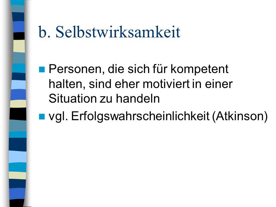 b. Selbstwirksamkeit Personen, die sich für kompetent halten, sind eher motiviert in einer Situation zu handeln vgl. Erfolgswahrscheinlichkeit (Atkins