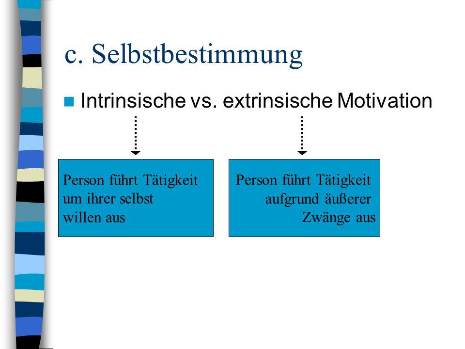 c. Selbstbestimmung Intrinsische vs. extrinsische Motivation Person führt Tätigkeit aufgrund äußerer Zwänge aus Person führt Tätigkeit um ihrer selbst