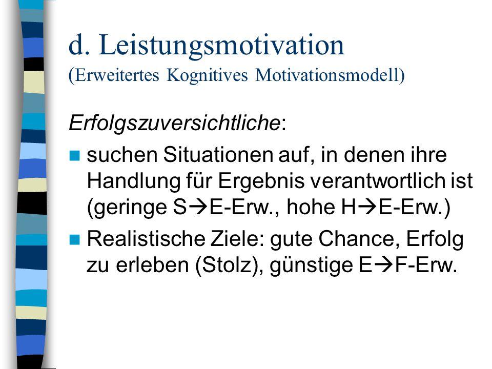 d. Leistungsmotivation ( Erweitertes Kognitives Motivationsmodell) Erfolgszuversichtliche: suchen Situationen auf, in denen ihre Handlung für Ergebnis