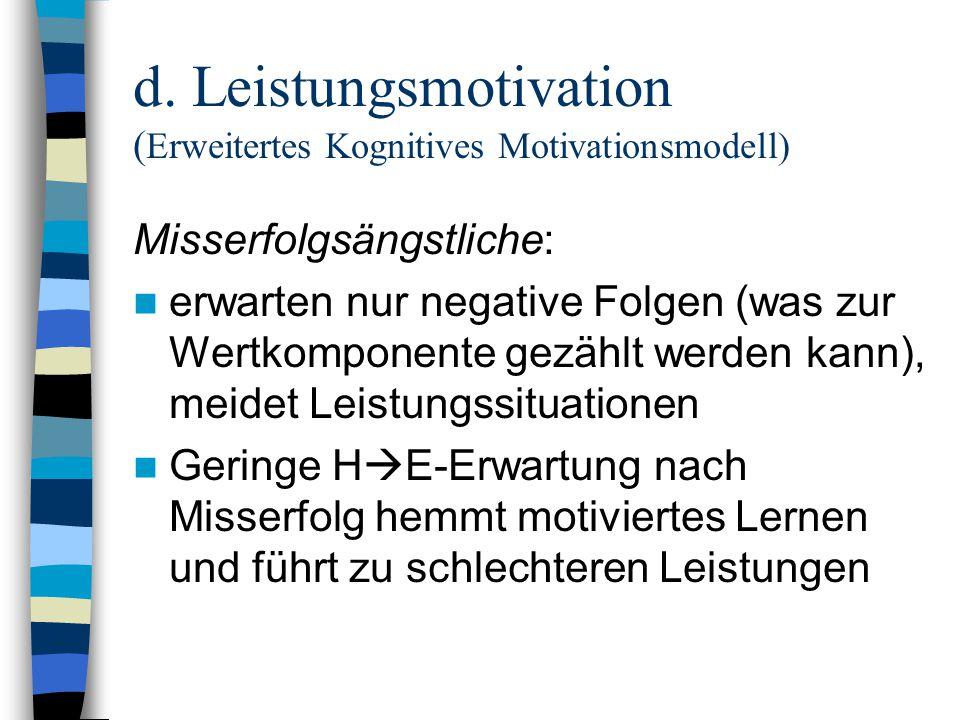 d. Leistungsmotivation ( Erweitertes Kognitives Motivationsmodell) Misserfolgsängstliche: erwarten nur negative Folgen (was zur Wertkomponente gezählt