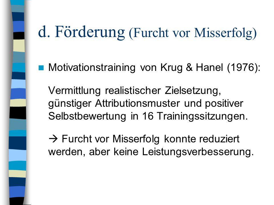 d. Förderung (Furcht vor Misserfolg) Motivationstraining von Krug & Hanel (1976): Vermittlung realistischer Zielsetzung, günstiger Attributionsmuster