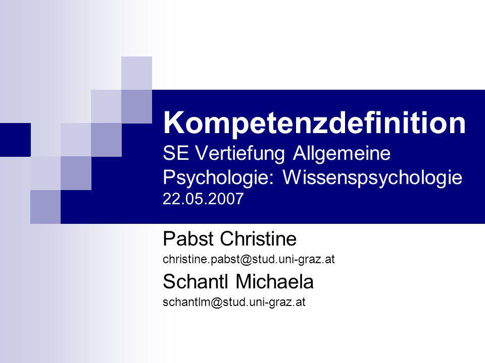 Kompetenzdefinition SE Vertiefung Allgemeine Psychologie: Wissenspsychologie 22.05.2007 Pabst Christine christine.pabst@stud.uni-graz.at Schantl Micha
