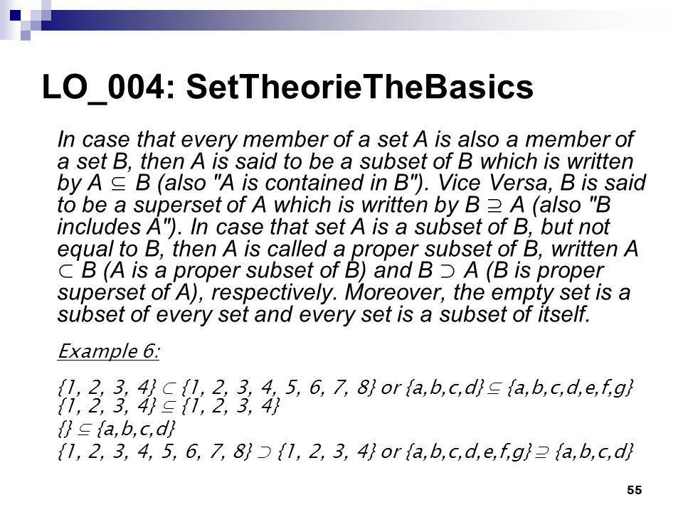 55 LO_004: SetTheorieTheBasics In case that every member of a set A is also a member of a set B, then A is said to be a subset of B which is written by A B (also A is contained in B ).