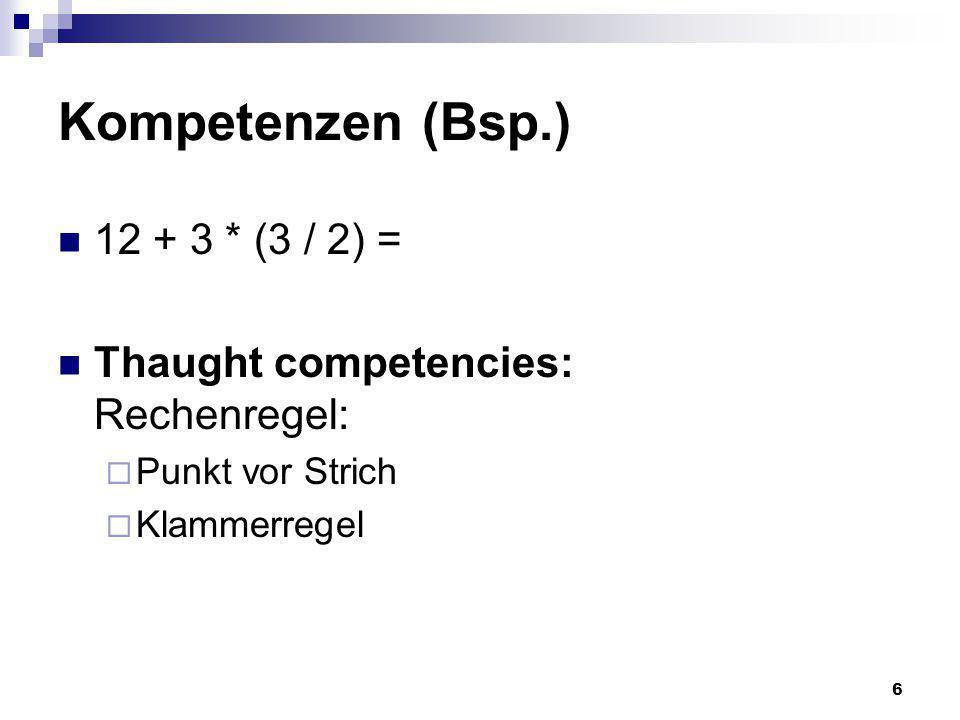 6 Kompetenzen (Bsp.) 12 + 3 * (3 / 2) = Thaught competencies: Rechenregel: Punkt vor Strich Klammerregel