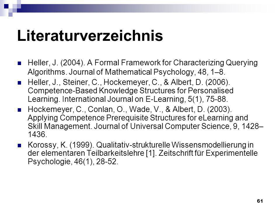 61 Literaturverzeichnis Heller, J. (2004). A Formal Framework for Characterizing Querying Algorithms. Journal of Mathematical Psychology, 48, 1–8. Hel