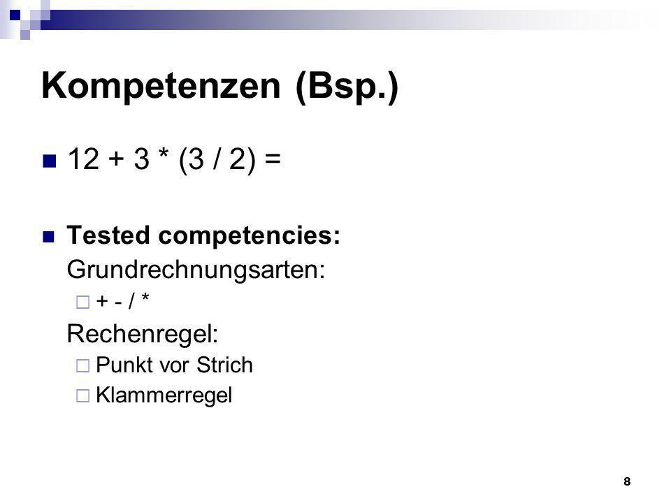 8 Kompetenzen (Bsp.) 12 + 3 * (3 / 2) = Tested competencies: Grundrechnungsarten: + - / * Rechenregel: Punkt vor Strich Klammerregel