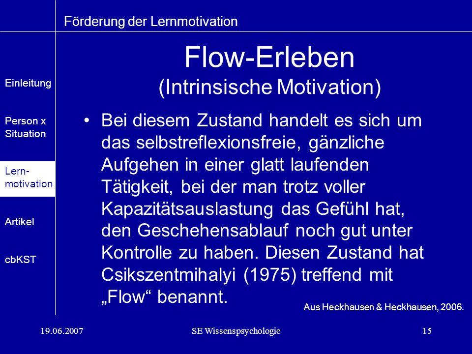 19.06.2007SE Wissenspsychologie15 Flow-Erleben (Intrinsische Motivation) Bei diesem Zustand handelt es sich um das selbstreflexionsfreie, gänzliche Aufgehen in einer glatt laufenden Tätigkeit, bei der man trotz voller Kapazitätsauslastung das Gefühl hat, den Geschehensablauf noch gut unter Kontrolle zu haben.