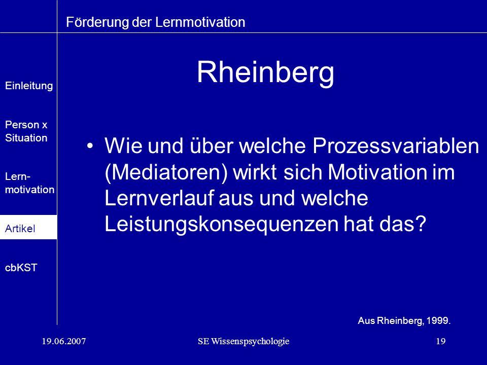 19.06.2007SE Wissenspsychologie19 Rheinberg Wie und über welche Prozessvariablen (Mediatoren) wirkt sich Motivation im Lernverlauf aus und welche Leistungskonsequenzen hat das.