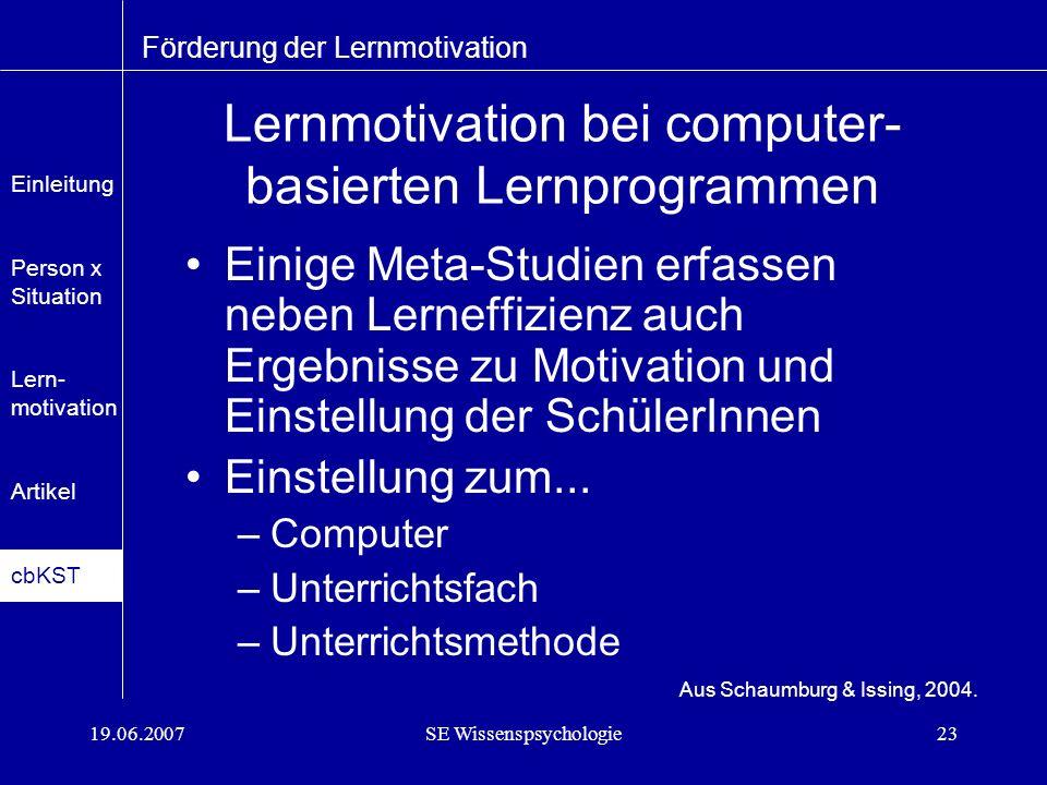 19.06.2007SE Wissenspsychologie23 Lernmotivation bei computer- basierten Lernprogrammen Einige Meta-Studien erfassen neben Lerneffizienz auch Ergebnisse zu Motivation und Einstellung der SchülerInnen Einstellung zum...