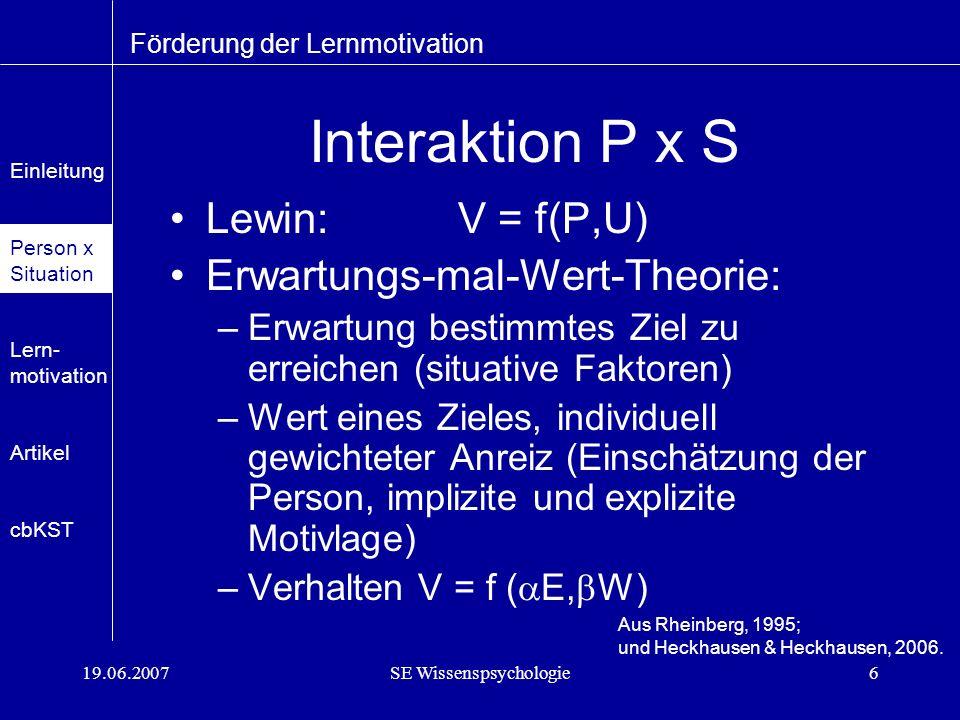 19.06.2007SE Wissenspsychologie6 Interaktion P x S Lewin: V = f(P,U) Erwartungs-mal-Wert-Theorie: –Erwartung bestimmtes Ziel zu erreichen (situative Faktoren) –Wert eines Zieles, individuell gewichteter Anreiz (Einschätzung der Person, implizite und explizite Motivlage) –Verhalten V = f ( E, W) Förderung der Lernmotivation Aus Rheinberg, 1995; und Heckhausen & Heckhausen, 2006.