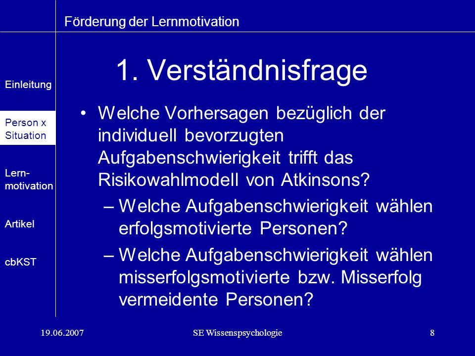 19.06.2007SE Wissenspsychologie9 1.Verständnisfrage – Lösung –Erfolgsmotivierte Personen wählen eher Aufgaben mittlerer Schwierigkeit.
