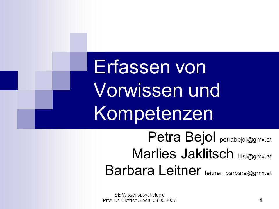 SE Wissenspsychologie Prof. Dr. Dietrich Albert, 08.05.2007 1 Erfassen von Vorwissen und Kompetenzen Petra Bejol petrabejol@gmx.at Marlies Jaklitsch l