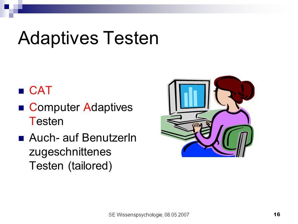 SE Wissenspsychologie, 08.05.200716 Adaptives Testen CAT Computer Adaptives Testen Auch- auf BenutzerIn zugeschnittenes Testen (tailored)