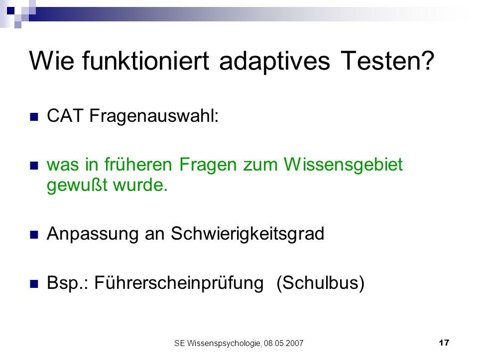 SE Wissenspsychologie, 08.05.200717 Wie funktioniert adaptives Testen? CAT Fragenauswahl: was in früheren Fragen zum Wissensgebiet gewußt wurde. Anpas