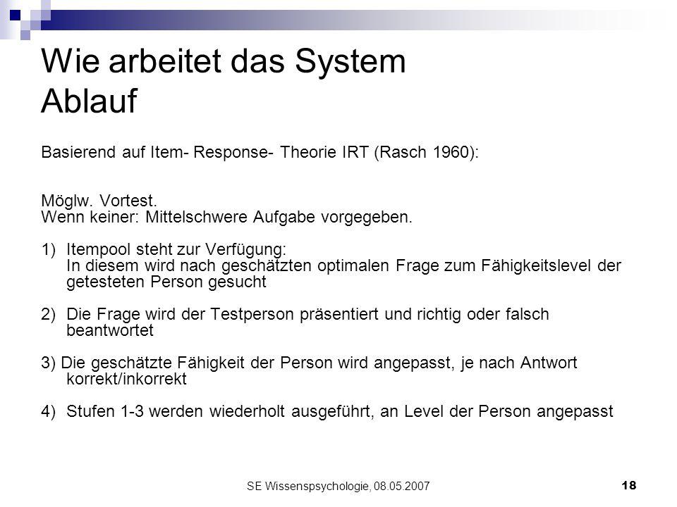 SE Wissenspsychologie, 08.05.200718 Wie arbeitet das System Ablauf Basierend auf Item- Response- Theorie IRT (Rasch 1960): Möglw. Vortest. Wenn keiner