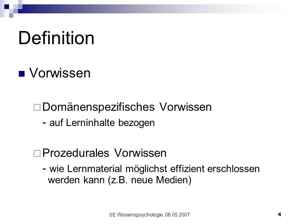 SE Wissenspsychologie, 08.05.20074 Definition Vorwissen Domänenspezifisches Vorwissen - auf Lerninhalte bezogen Prozedurales Vorwissen - wie Lernmater