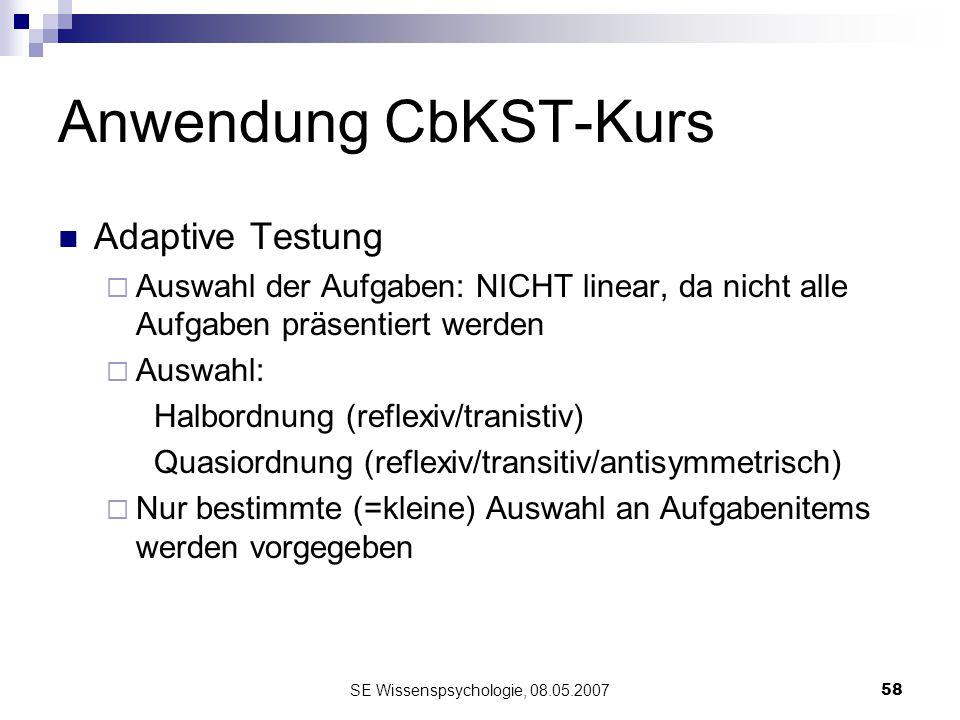 SE Wissenspsychologie, 08.05.200758 Anwendung CbKST-Kurs Adaptive Testung Auswahl der Aufgaben: NICHT linear, da nicht alle Aufgaben präsentiert werde