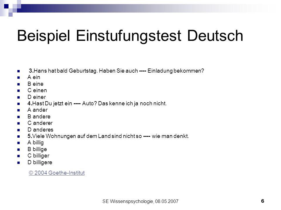 SE Wissenspsychologie, 08.05.20076 Beispiel Einstufungstest Deutsch 3.Hans hat bald Geburtstag. Haben Sie auch ---- Einladung bekommen? A ein B eine C