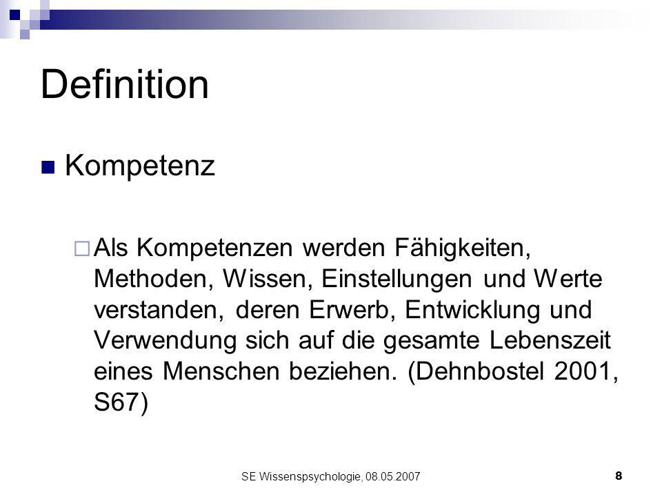 SE Wissenspsychologie, 08.05.20078 Definition Kompetenz Als Kompetenzen werden Fähigkeiten, Methoden, Wissen, Einstellungen und Werte verstanden, dere