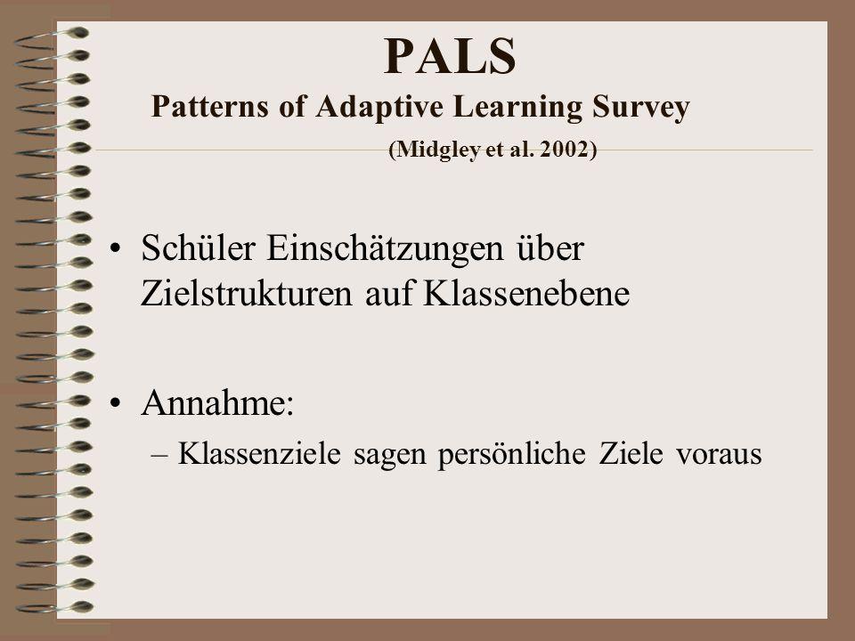 PALS Patterns of Adaptive Learning Survey (Midgley et al. 2002) Schüler Einschätzungen über Zielstrukturen auf Klassenebene Annahme: –Klassenziele sag