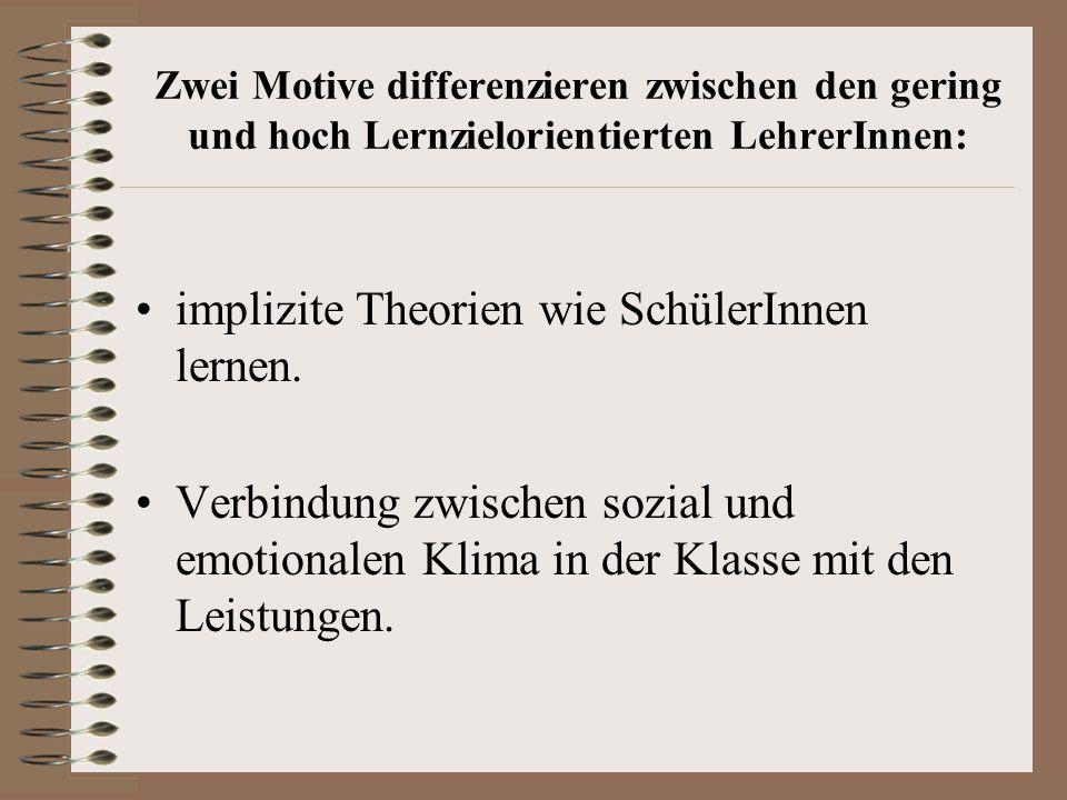 Zwei Motive differenzieren zwischen den gering und hoch Lernzielorientierten LehrerInnen: implizite Theorien wie SchülerInnen lernen. Verbindung zwisc