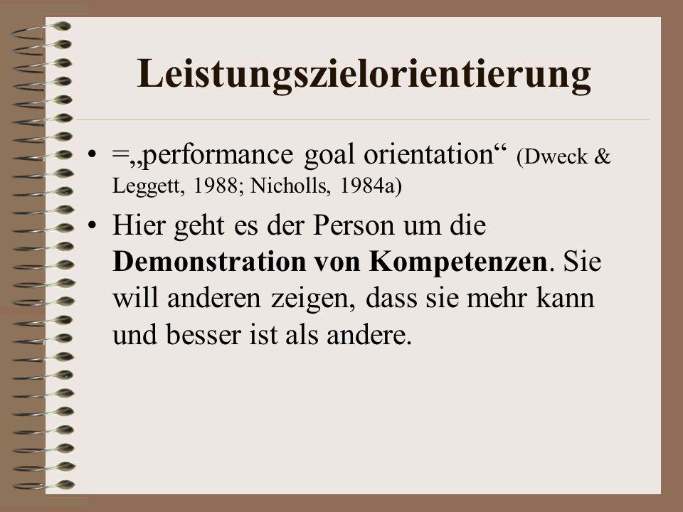 Leistungszielorientierung =performance goal orientation (Dweck & Leggett, 1988; Nicholls, 1984a) Hier geht es der Person um die Demonstration von Kompetenzen.