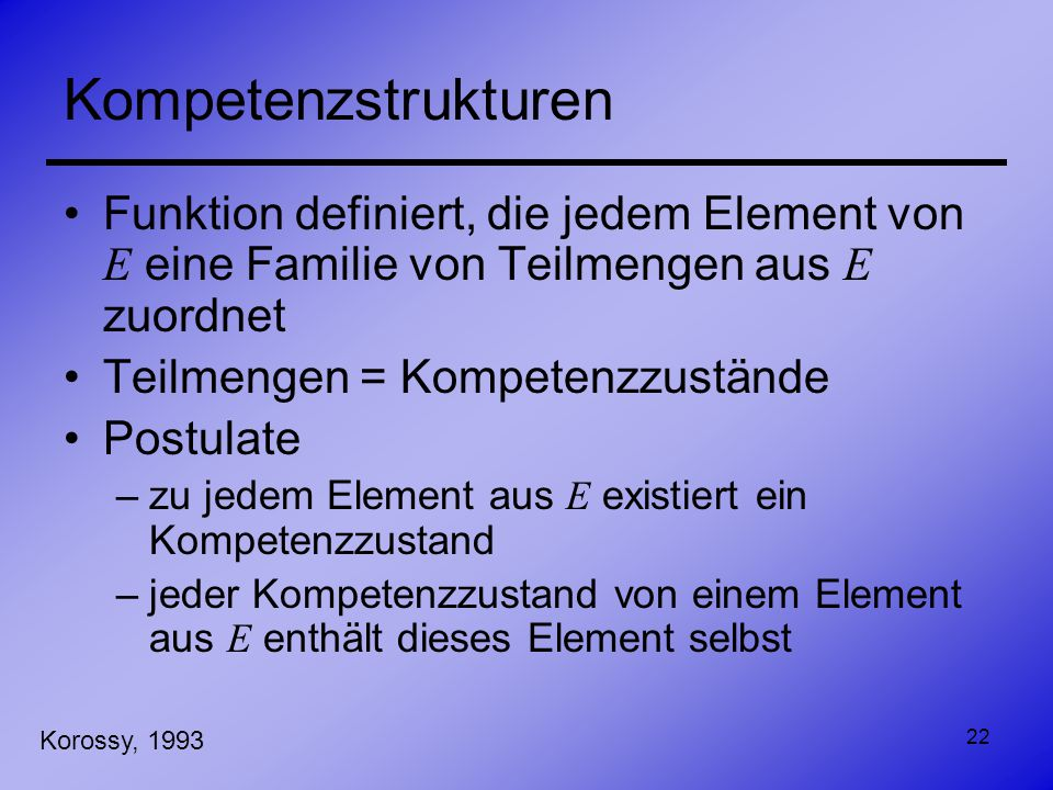 22 Kompetenzstrukturen Funktion definiert, die jedem Element von E eine Familie von Teilmengen aus E zuordnet Teilmengen = Kompetenzzustände Postulate
