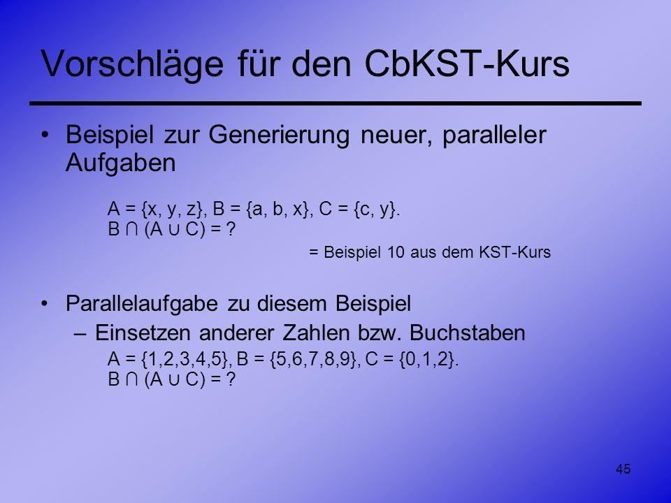 45 Vorschläge für den CbKST-Kurs Beispiel zur Generierung neuer, paralleler Aufgaben A = {x, y, z}, B = {a, b, x}, C = {c, y}. B (A C) = ? = Beispiel