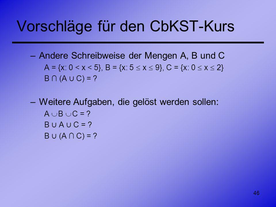 46 Vorschläge für den CbKST-Kurs –Andere Schreibweise der Mengen A, B und C A = {x: 0 < x < 5}, B = {x: 5 x 9}, C = {x: 0 x 2} B (A C) = ? –Weitere Au
