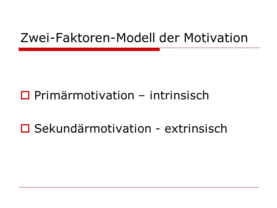 Zwei-Faktoren-Modell der Motivation Primärmotivation – intrinsisch Sekundärmotivation - extrinsisch