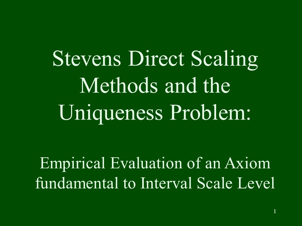 1 Stevens Direct Scaling Methods and the Uniqueness Problem: Empirical Evaluation of an Axiom fundamental to Interval Scale Level