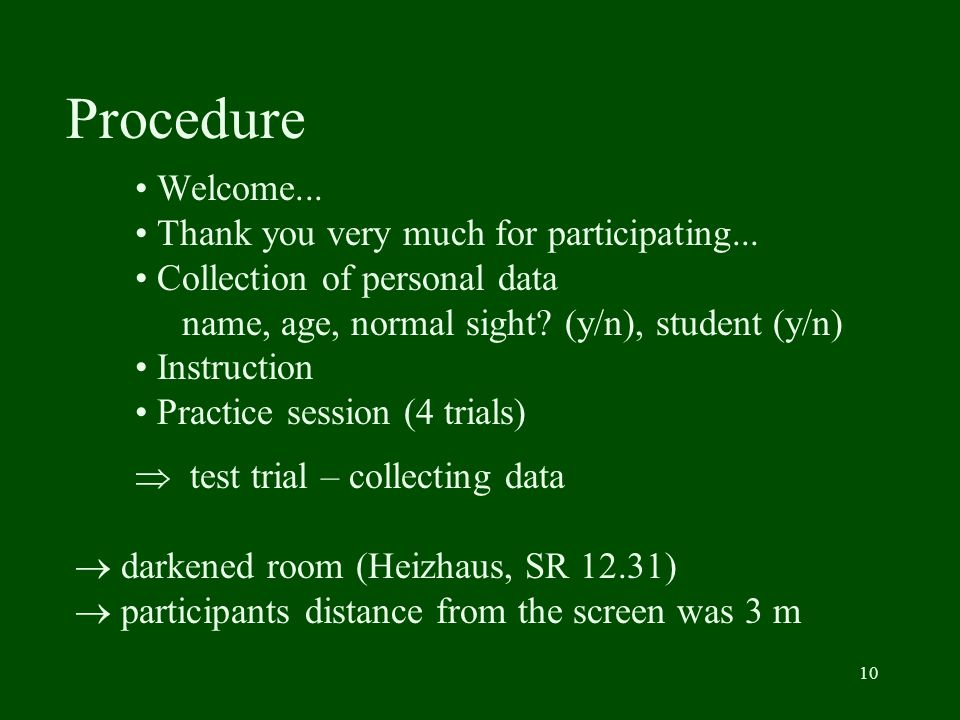 10 Procedure Welcome... Thank you very much for participating... Collection of personal data name, age, normal sight? (y/n), student (y/n) Instruction