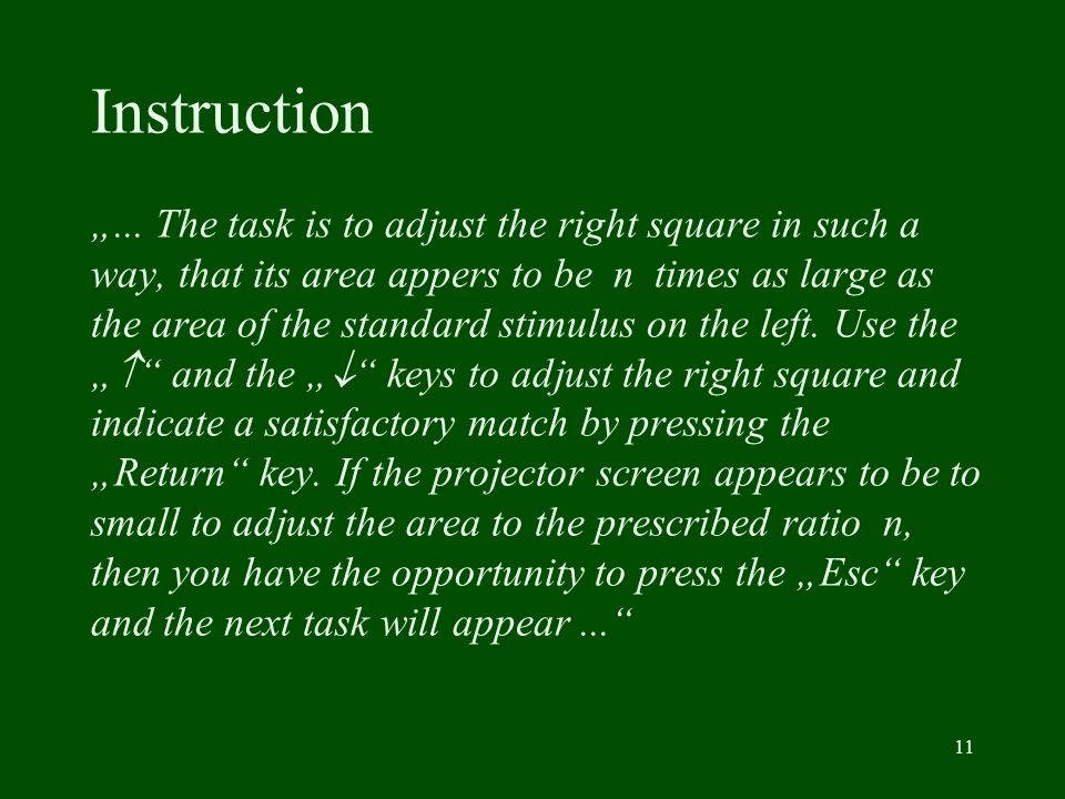 11 Instruction... The task is to adjust the right square in such a way, that its area appers to be n times as large as the area of the standard stimul