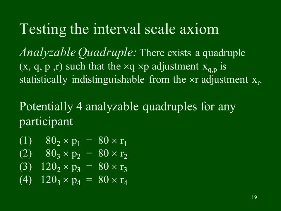 19 Testing the interval scale axiom Analyzable Quadruple: There exists a quadruple (x, q, p,r) such that the q p adjustment x q,p is statistically ind