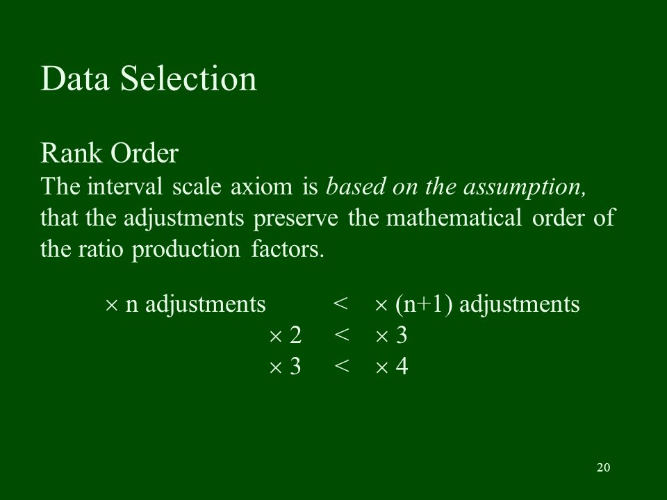 20 Data Selection Rank Order The interval scale axiom is based on the assumption, that the adjustments preserve the mathematical order of the ratio pr