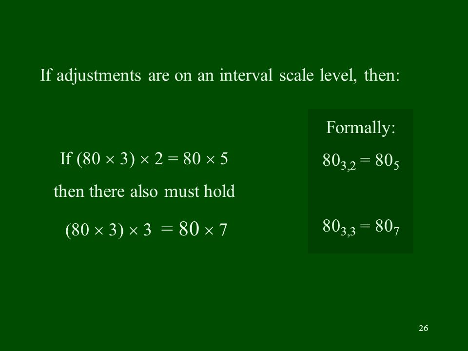 26 If adjustments are on an interval scale level, then: If (80 3) 2 = 80 5 then there also must hold (80 3) 3 = 80 7 Formally: 80 3,2 = 80 5 80 3,3 = 80 7