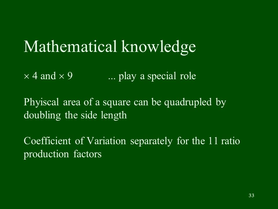 33 Mathematical knowledge 4 and 9... play a special role Phyiscal area of a square can be quadrupled by doubling the side length Coefficient of Variat