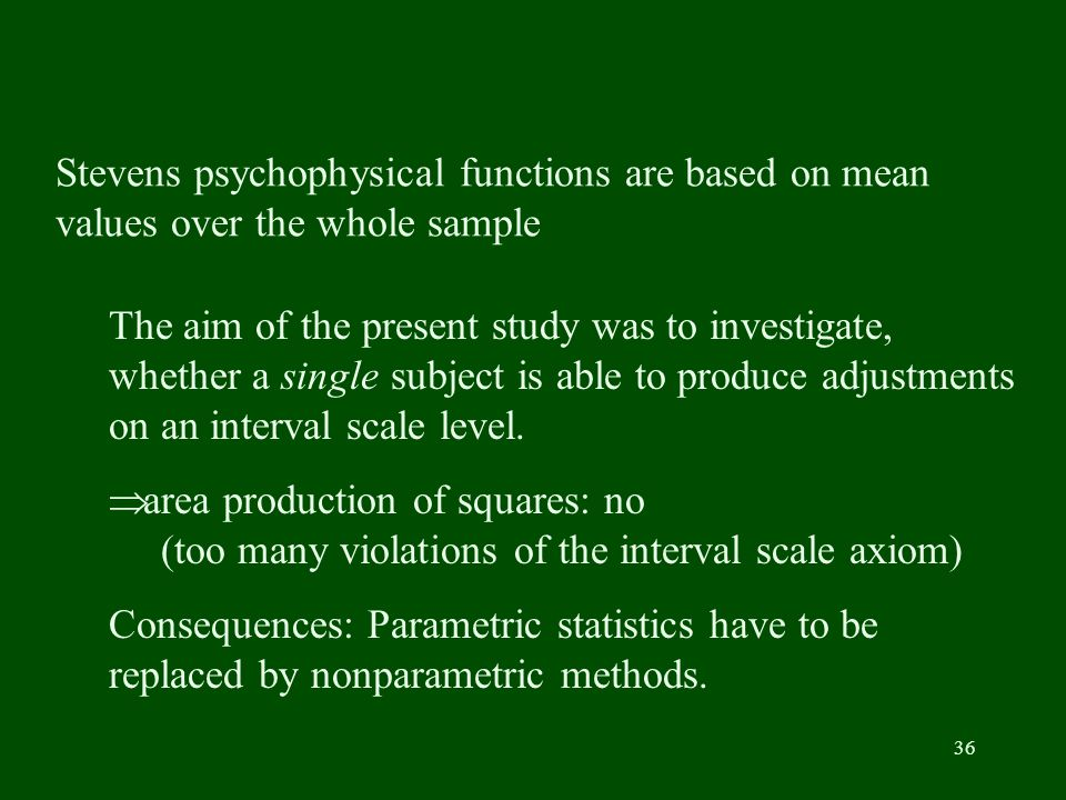 36 Stevens psychophysical functions are based on mean values over the whole sample The aim of the present study was to investigate, whether a single subject is able to produce adjustments on an interval scale level.