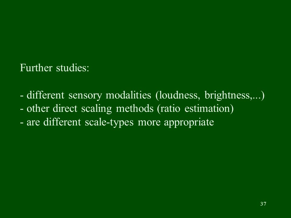 37 Further studies: - different sensory modalities (loudness, brightness,...) - other direct scaling methods (ratio estimation) - are different scale-types more appropriate