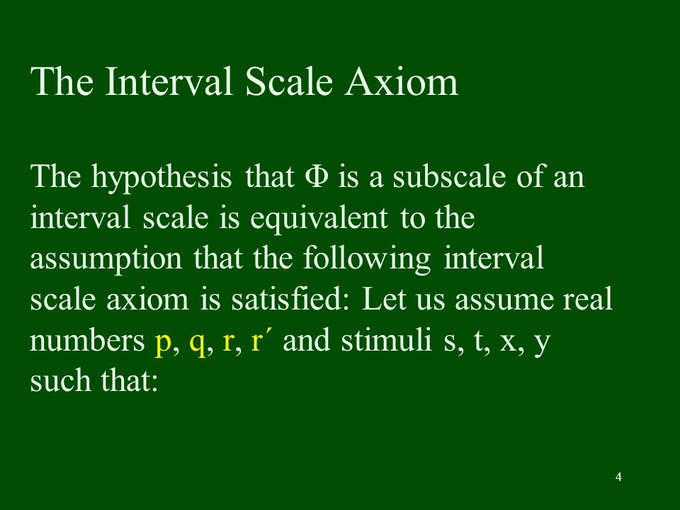 4 The Interval Scale Axiom The hypothesis that Φ is a subscale of an interval scale is equivalent to the assumption that the following interval scale axiom is satisfied: Let us assume real numbers p, q, r, r´ and stimuli s, t, x, y such that: