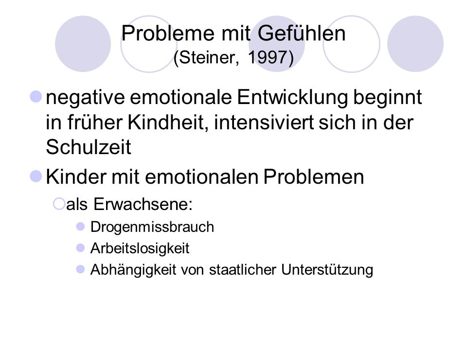 Probleme mit Gefühlen (Steiner, 1997) negative emotionale Entwicklung beginnt in früher Kindheit, intensiviert sich in der Schulzeit Kinder mit emotio