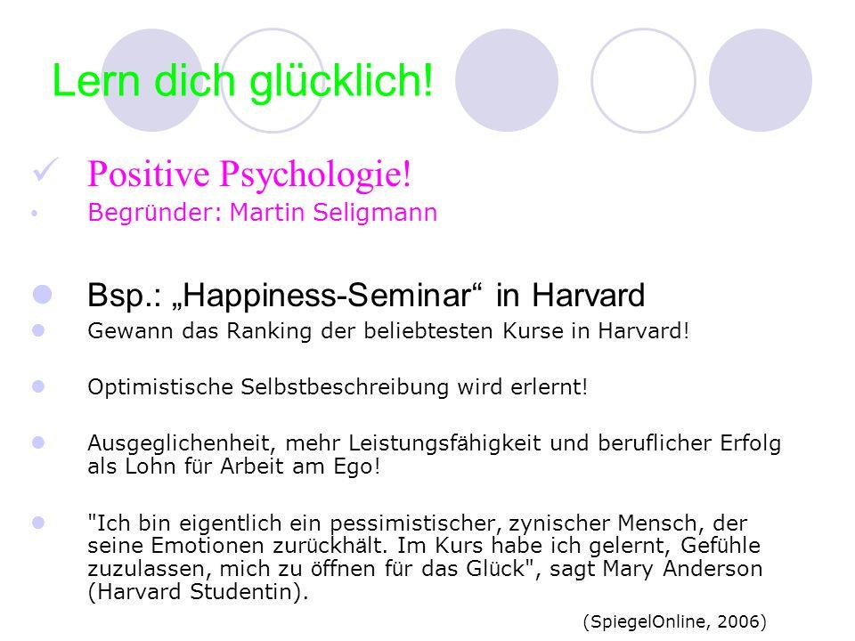 Lern dich glücklich! Positive Psychologie! Begr ü nder: Martin Seligmann Bsp.: Happiness-Seminar in Harvard Gewann das Ranking der beliebtesten Kurse