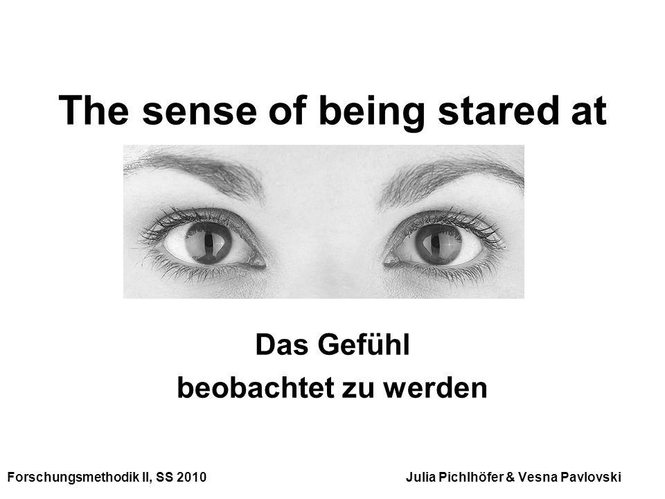 The sense of being stared at Das Gefühl beobachtet zu werden Forschungsmethodik II, SS 2010 Julia Pichlhöfer & Vesna Pavlovski