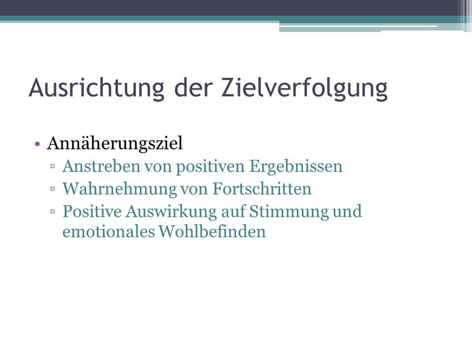 Ausrichtung der Zielverfolgung Annäherungsziel Anstreben von positiven Ergebnissen Wahrnehmung von Fortschritten Positive Auswirkung auf Stimmung und