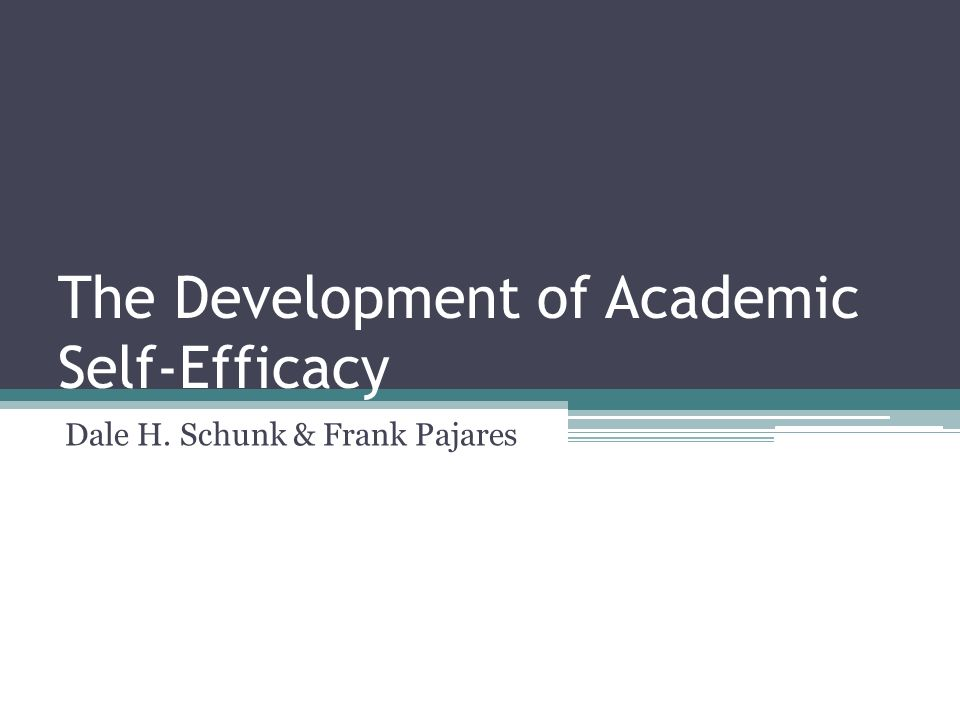 The Development of Academic Self-Efficacy Dale H. Schunk & Frank Pajares