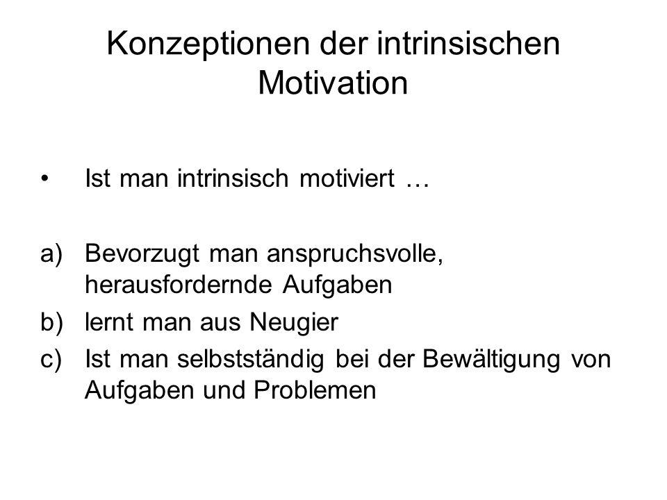 Konzeptionen der intrinsischen Motivation Ist man intrinsisch motiviert … a)Bevorzugt man anspruchsvolle, herausfordernde Aufgaben b)lernt man aus Neu